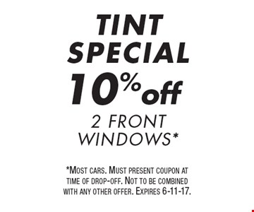 TINT SPECIAL. 10%off 2 Front Windows*. *Most cars. Must present coupon at time of drop-off. Not to be combined with any other offer. Expires 6-11-17.