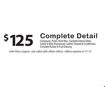 $125 Complete Detail. Compound, polish, hand wax, complete interior detail, carpet & mats shampooed, leather cleaned & conditioned,complete rubber & vinyl dressing. With this coupon. Not valid with other offers. Offers expires 6-11-17.