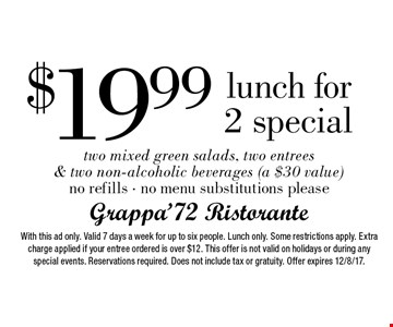 $19.99 lunch for 2 special two mixed green salads, two entrees & two non-alcoholic beverages (a $30 value) no refills - no menu substitutions please. With this ad only. Valid 7 days a week for up to six people. Lunch only. Some restrictions apply. Extra charge applied if your entree ordered is over $12. This offer is not valid on holidays or during any special events. Reservations required. Does not include tax or gratuity. Offer expires 12/8/17.