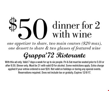 $50 dinner for 2 with wine one appetizer to share, two main courses ($20 max), one dessert to share & two glasses of featured wine. With this ad only. Valid 7 days a week for up to six people. Fri & Sat must be seated prior to 5:30 or after 8:30. Dinner only. Must be 21 with valid ID for alcohol. Some restrictions apply. Extra charge applied if your entree ordered is over $20. Not valid on holidays or during any special events. Reservations required. Does not include tax or gratuity. Expires 12/8/17.