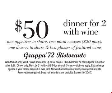 $50 dinner for 2 with wine one appetizer to share, two main courses ($20 max), one dessert to share & two glasses of featured wine. With this ad only. Valid 7 days a week for up to six people. Fri & Sat must be seated prior to 5:30 or after 8:30. Dinner only. Must be 21 with valid ID for alcohol. Some restrictions apply. Extra charge applied if your entree ordered is over $20. Not valid on holidays or during any special events. Reservations required. Does not include tax or gratuity. Expires 10/20/17.