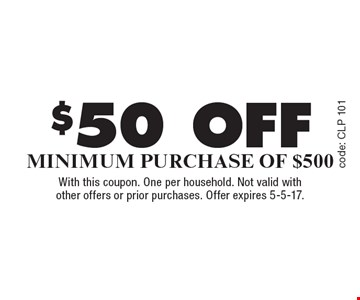 $50 off minimum purchase Of $500. With this coupon. One per household. Not valid with other offers or prior purchases. Offer expires 5-5-17.