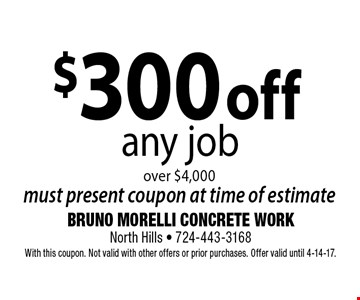 $300 off any job over $4,000. Must present coupon at time of estimate. With this coupon. Not valid with other offers or prior purchases. Offer valid until 4-14-17.