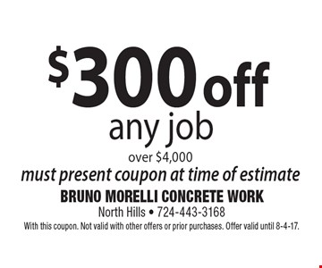 $300 off any job over $4,000 must present coupon at time of estimate. With this coupon. Not valid with other offers or prior purchases. Offer valid until 8-4-17.