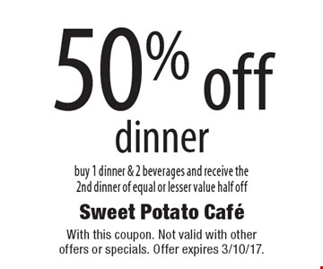 50% off dinner. Buy 1 dinner & 2 beverages and receive the 2nd dinner of equal or lesser value half off. With this coupon. Not valid with other offers or specials. Offer expires 3/10/17.