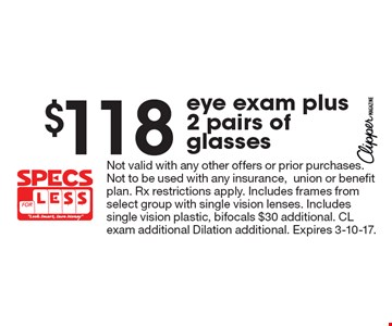 $118 eye exam plus 2 pairs of glasses. Not valid with any other offers or prior purchases. Not to be used with any insurance, union or benefit plan. Rx restrictions apply. Includes frames from select group with single vision lenses. Includes single vision plastic, bifocals $30 additional. CL exam additional Dilation additional. Expires 3-10-17.