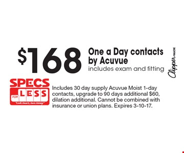 $168 One a Day contacts by Acuvue includes exam and fitting. Includes 30 day supply Acuvue Moist 1-day contacts, upgrade to 90 days additional $60, dilation additional. Cannot be combined with insurance or union plans. Expires 3-10-17.