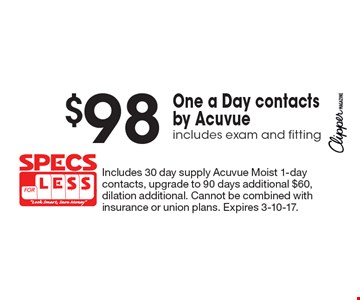 $98 One a Day contacts by Acuvue. includes exam and fitting. Includes 30 day supply Acuvue Moist 1-day contacts, upgrade to 90 days additional $60, dilation additional. Cannot be combined with insurance or union plans. Expires 3-10-17.