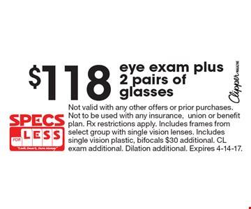 $118 eye exam plus 2 pairs of glasses. Not valid with any other offers or prior purchases. Not to be used with any insurance,union or benefit plan. Rx restrictions apply. Includes frames from select group with single vision lenses. Includes single vision plastic, bifocals $30 additional. CL exam additional. Dilation additional. Expires 4-14-17.
