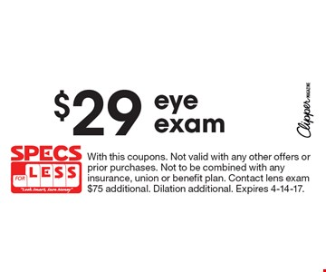 $29 eye exam. With this coupons. Not valid with any other offers or prior purchases. Not to be combined with any insurance, union or benefit plan. Contact lens exam $75 additional. Dilation additional. Expires 4-14-17.