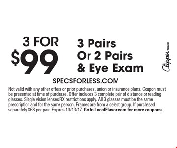 3 for $99 3 Pairs Or 2 Pairs & Eye Exam. Not valid with any other offers or prior purchases, union or insurance plans. Coupon must be presented at time of purchase. Offer includes 3 complete pair of distance or reading glasses. Single vision lenses RX restrictions apply. All 3 glasses must be the same prescription and for the same person. Frames are from a select group. If purchased separately $68 per pair. Expires 10/13/17. Go to LocalFlavor.com for more coupons.