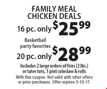 Family Meal Chicken Deals. 16 pc. only $25.99 OR 20 pc. only $28.99. Includes 2 large orders of fries (2 lbs.) or tater tots, 1 pint coleslaw & rolls. With this coupon. Not valid with other offers or prior purchases. Offer expires 3-10-17.