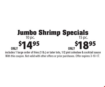 Jumbo shrimp 10 pc. only $14.95 OR 15 pc. 18.95. Includes 1 large order of fries (1 lb.) or tater tots, 1/2 pint coleslaw & cocktail sauce. With this coupon. Not valid with other offers or prior purchases. Offer expires 3-10-17.