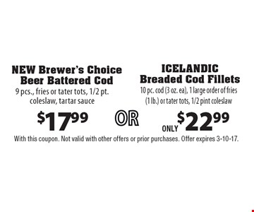 $22.99 ICELANDIC Breaded Cod Fillets 10 pc. cod (3 oz. ea), 1 large order of fries (1 lb.) or tater tots, 1/2 pint coleslaw or $17.99 NEW Brewer's Choice Beer Battered Cod, 9 pcs., fries or tater tots, 1/2 pt. coleslaw, tartar sauce. With this coupon. Not valid with other offers or prior purchases. Offer expires 3-10-17.