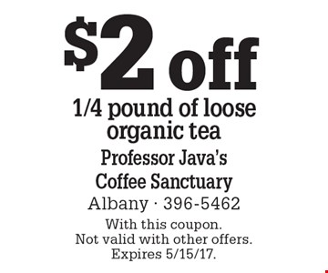 $2 off 1/4 pound of loose organic tea. With this coupon. Not valid with other offers. Expires 5/15/17.