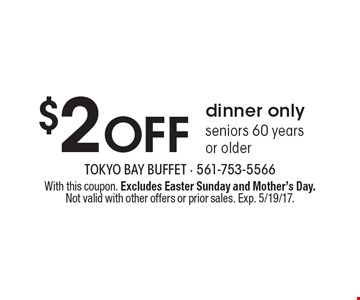 $2 Off dinner only seniors 60 years or older. With this coupon. Excludes Easter Sunday and Mother's Day. Not valid with other offers or prior sales. Exp. 5/19/17.