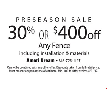 30% Or $400 Off Any Fence Including Installation & Materials. Cannot be combined with any other offer. Discounts taken from full retail price. Must present coupon at time of estimate. Min. 100 ft. Offer expires 4/21/17.