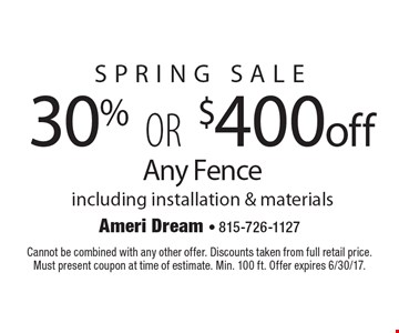 Spring Sale 30% OR $400off Any Fence including installation & materials. Cannot be combined with any other offer. Discounts taken from full retail price. Must present coupon at time of estimate. Min. 100 ft. Offer expires 6/30/17.