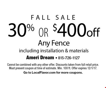 FALL Sale 30% OR $400 off Any Fence including installation & materials. Cannot be combined with any other offer. Discounts taken from full retail price. Must present coupon at time of estimate. Min. 100 ft. Offer expires 12/1/17. Go to LocalFlavor.com for more coupons.