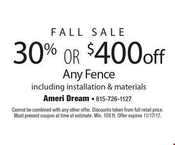 FALL Sale 30% OR $400 off Any Fence including installation & materials. Cannot be combined with any other offer. Discounts taken from full retail price. Must present coupon at time of estimate. Min. 100 ft. Offer expires 11/17/17.
