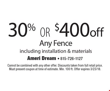 30% OR $400 off Any Fence including installation & materials. Cannot be combined with any other offer. Discounts taken from full retail price. Must present coupon at time of estimate. Min. 100 ft. Offer expires 3/23/18.