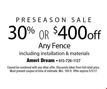Preseason Sale 30% or $400 off Any Fence including installation & materials. Cannot be combined with any other offer. Discounts taken from full retail price. Must present coupon at time of estimate. Min. 100 ft. Offer expires 5/5/17.