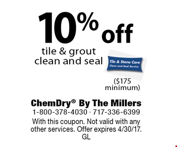 10% off tile & grout clean and seal ($175 minimum). With this coupon. Not valid with anyother services. Offer expires 4/30/17. GL