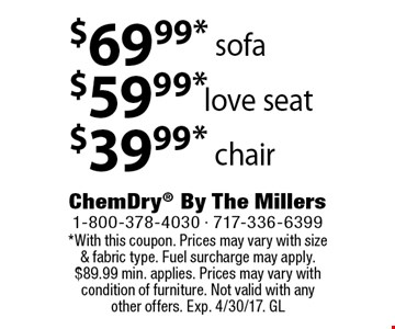 Sofa $69.99 OR Love seat $59.99 ORChair $39.99. *With this coupon. Prices may vary with size & fabric type. Fuel surcharge may apply. $89.99 min. applies. Prices may vary with condition of furniture. Not valid with any other offers. Exp. 4/30/17. GL