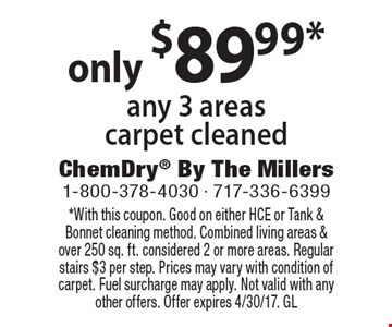 only $89.99* any 3 areas carpet cleaned. *With this coupon. Good on either HCE or Tank & Bonnet cleaning method. Combined living areas & over 250 sq. ft. considered 2 or more areas. Regular stairs $3 per step. Prices may vary with condition of carpet. Fuel surcharge may apply. Not valid with any other offers. Offer expires 4/30/17. GL