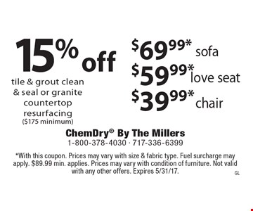15% off tile & grout clean & seal or granite countertop resurfacing ($175 minimum) $39.99*chair $59.99* love seat $69.99* sofa. *With this coupon. Prices may vary with size & fabric type. Fuel surcharge may apply. $89.99 min. applies. Prices may vary with condition of furniture. Not valid with any other offers. Expires 5/31/17.