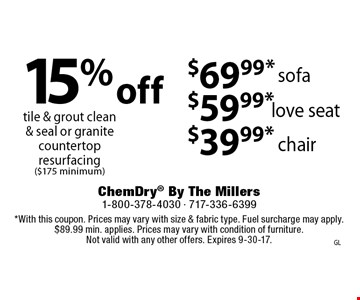 15% Off tile & grout clean  & seal or granite countertop resurfacing ($175 minimum), OR $69.99* sofa OR $59.99* love seat OR $39.99* chair. *With this coupon. Prices may vary with size & fabric type. Fuel surcharge may apply. $89.99 min. applies. Prices may vary with condition of furniture. Not valid with any other offers. Expires 9-30-17.