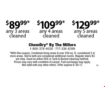 $89.99* any 3 areas cleaned. $109.99* any 4 areas cleaned. $129.99* any 5 areas cleaned. *With this coupon. Combined living areas & over 250 sq. ft. considered 2 or more areas. Hall & bath are considered additional rooms. Regular stairs $3 per step. Good on either HCE or Tank & Bonnet cleaning method. Prices may vary with condition of carpet. Fuel surcharge may apply. Not valid with any other offers. Offer expires 9-30-17.