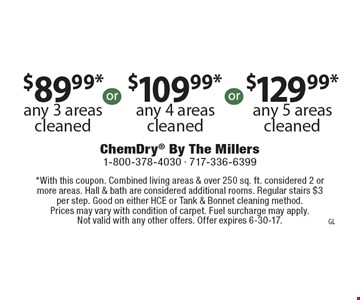 $89.99*any 3 areas cleaned OR $109.99*any 4 areas cleaned OR $129.99*any 5 areas cleaned. *With this coupon. Combined living areas & over 250 sq. ft. considered 2 or more areas. Hall & bath are considered additional rooms. Regular stairs $3 per step. Good on either HCE or Tank & Bonnet cleaning method. Prices may vary with condition of carpet. Fuel surcharge may apply. Not valid with any other offers. Offer expires 6-30-17.