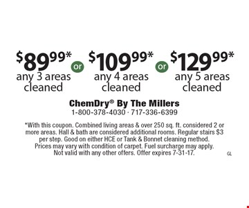 $89.99* any 3 areas cleaned. $109.99* any 4 areas cleaned. $129.99* any 5 areas cleaned. *With this coupon. Combined living areas & over 250 sq. ft. considered 2 or more areas. Hall & bath are considered additional rooms. Regular stairs $3 per step. Good on either HCE or Tank & Bonnet cleaning method. Prices may vary with condition of carpet. Fuel surcharge may apply. Not valid with any other offers. Offer expires 7-31-17.