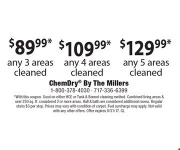 any 3 areas cleaned. $109.99* any 4 areas cleaned. any 5 areas cleaned. . *With this coupon. Good on either HCE or Tank & Bonnet cleaning method. Combined living areas & over 250 sq. ft. considered 2 or more areas. Hall & bath are considered additional rooms. Regular stairs $3 per step. Prices may vary with condition of carpet. Fuel surcharge may apply. Not valid with any other offers. Offer expires 8/31/17. GL