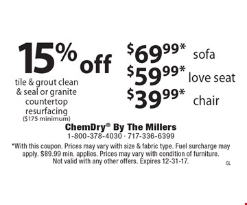 $69.99* sofa. $59.99* love seat. $39.99* chair. 15% off tile & grout clean& seal or granite countertop resurfacing ($175 minimum). *With this coupon. Prices may vary with size & fabric type. Fuel surcharge may apply. $89.99 min. applies. Prices may vary with condition of furniture. Not valid with any other offers. Expires 12-31-17.