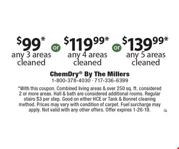 $99*any 3 areas cleaned. $119.99*any 4 areas cleaned. $139.99*any 5 areas cleaned. . *With this coupon. Combined living areas & over 250 sq. ft. considered 2 or more areas. Hall & bath are considered additional rooms. Regular stairs $3 per step. Good on either HCE or Tank & Bonnet cleaning method. Prices may vary with condition of carpet. Fuel surcharge may apply. Not valid with any other offers. Offer expires 1-26-18.