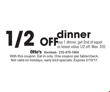 1/2 off dinner. Buy 1 dinner, get 2nd of equal or lesser value 1/2 off. Max. $10. With this coupon. Eat in only. One coupon per table/check. Not valid on holidays, early bird specials. Expires 2/10/17.