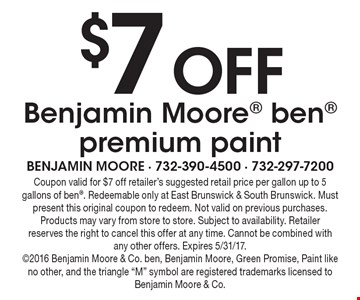 $7off Benjamin Moore ben premium paint. Coupon valid for $7off retailer's suggested retail price per gallon up to 5 gallons of ben. Redeemable only at East Brunswick & South Brunswick. Must present this original coupon to redeem. Not valid on previous purchases. Products may vary from store to store. Subject to availability. Retailer reserves the right to cancel this offer at any time. Cannot be combined with any other offers. Expires 5/31/17. 2016 Benjamin Moore & Co. ben, Benjamin Moore, Green Promise, Paint like no other, and the triangle