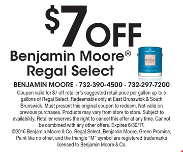 $7Off Benjamin Moore Regal Select. Coupon valid for $7 off retailer's suggested retail price per gallon up to 5 gallons of Regal Select. Redeemable only at East Brunswick & South Brunswick. Must present this original coupon to redeem. Not valid on previous purchases. Products may vary from store to store. Subject to availability. Retailer reserves the right to cancel this offer at any time. Cannot be combined with any other offers. Expires 6/30/17. 2016 Benjamin Moore & Co. Regal Select, Benjamin Moore, Green Promise, Paint like no other, and the triangle
