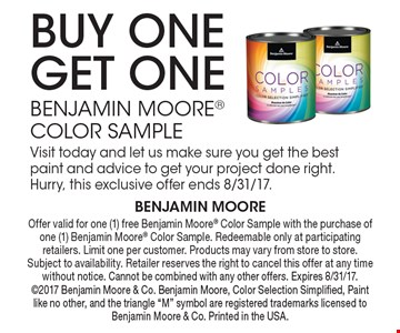 Buy One Get One Benjamin Moore Color Sample. Visit today and let us make sure you get the best paint and advice to get your project done right. Hurry, this exclusive offer ends 8/31/17. Offer valid for one (1) free Benjamin Moore Color Sample with the purchase of one (1) Benjamin Moore Color Sample. Redeemable only at participating retailers. Limit one per customer. Products may vary from store to store. Subject to availability. Retailer reserves the right to cancel this offer at any time without notice. Cannot be combined with any other offers. Expires 8/31/17. 2017 Benjamin Moore & Co. Benjamin Moore, Color Selection Simplified, Paint like no other, and the triangle