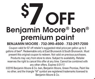 $7 Off Benjamin Moore ben premium paint. Coupon valid for $7 off retailer's suggested retail price per gallon up to 5 gallons of ben. Redeemable only at East Brunswick & South Brunswick. Must present this original coupon to redeem. Not valid on previous purchases. Products may vary from store to store. Subject to availability. Retailer reserves the right to cancel this offer at any time. Cannot be combined with any other offers. Expires 5/31/17. 2016 Benjamin Moore & Co. ben, Benjamin Moore, Green Promise, Paint like no other, and the triangle