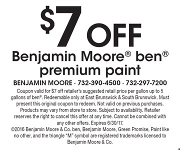 $7 Off Benjamin Moore ben premium paint. Coupon valid for $7 off retailer's suggested retail price per gallon up to 5 gallons of ben. Redeemable only at East Brunswick & South Brunswick. Must present this original coupon to redeem. Not valid on previous purchases. Products may vary from store to store. Subject to availability. Retailer reserves the right to cancel this offer at any time. Cannot be combined with any other offers. Expires 6/30/17. 2016 Benjamin Moore & Co. ben, Benjamin Moore, Green Promise, Paint like no other, and the triangle