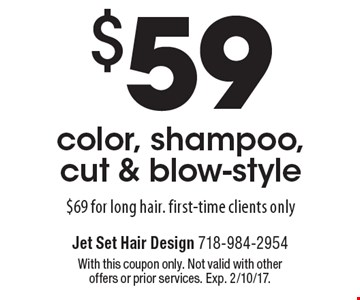 $59 color, shampoo, cut & blow-style. $69 for long hair. First-time clients only. With this coupon only. Not valid with other offers or prior services. Exp. 2/10/17.