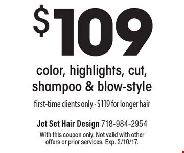 $109 color, highlights, cut, shampoo & blow-style. First-time clients only - $119 for longer hair. With this coupon only. Not valid with other offers or prior services. Exp. 2/10/17.