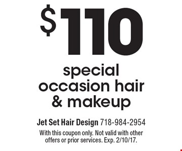 $110 special occasion hair & makeup. With this coupon only. Not valid with other offers or prior services. Exp. 2/10/17.