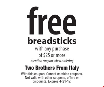 Free breadsticks with any purchase of $25 or more mention coupon when ordering. With this coupon. Cannot combine coupons. Not valid with other coupons, offers or discounts. Expires 4-21-17.