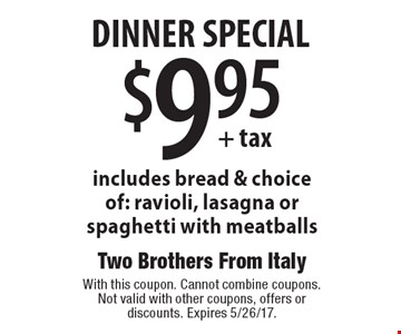 $9.95 + tax dinner special includes bread & choice of: ravioli, lasagna or spaghetti with meatballs. With this coupon. Cannot combine coupons. Not valid with other coupons, offers or discounts. Expires 5/26/17.
