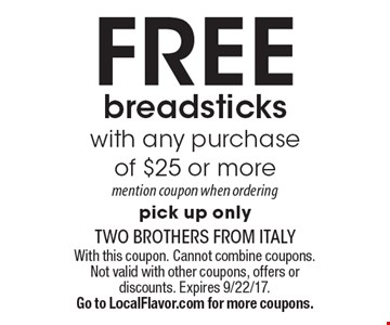 FREE breadsticks with any purchase of $25 or more mention coupon when ordering pick up only. With this coupon. Cannot combine coupons. Not valid with other coupons, offers or discounts. Expires 9/22/17. Go to LocalFlavor.com for more coupons.