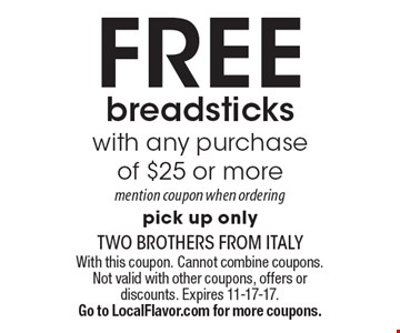 FREE breadsticks with any purchase of $25 or more mention coupon when ordering pick up only. With this coupon. Cannot combine coupons. Not valid with other coupons, offers or discounts. Expires 11-17-17. Go to LocalFlavor.com for more coupons.